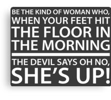 Be the kind of woman who, when your feet hit the floor in the morning, the Devil says oh no, she's up! Canvas Print