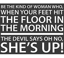 Be the kind of woman who, when your feet hit the floor in the morning, the Devil says oh no, she's up! Photographic Print