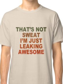 Thats not sweat im just leaking awesome geek funny nerd Classic T-Shirt
