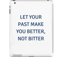 LET YOUR PAST MAKE YOU BETTER, NOT BITTER iPad Case/Skin