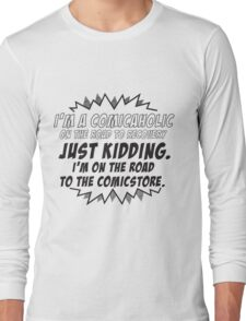 I'm a comicaholic on the way to recovery just kidding Long Sleeve T-Shirt