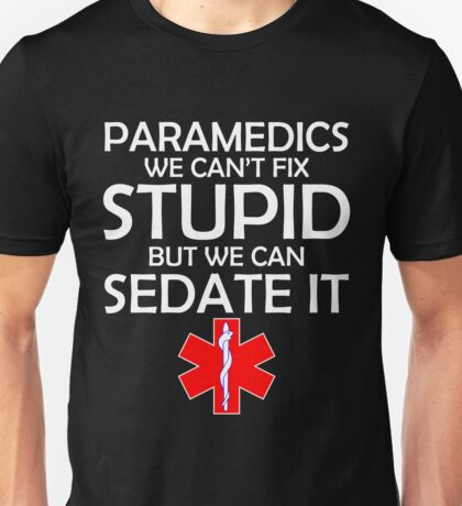 PARAMEDICS WE CAN'T FIX STUPID BUT WE CAN SEDATE IT Unisex T-Shirt