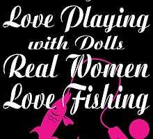 SOME GIRLS LOVE PLAYING WITH DOLLS REAL WOMEN LOVE FISHING by badassarts