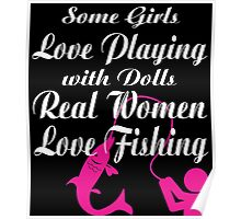 SOME GIRLS LOVE PLAYING WITH DOLLS REAL WOMEN LOVE FISHING Poster