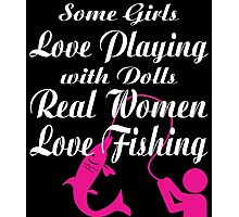 SOME GIRLS LOVE PLAYING WITH DOLLS REAL WOMEN LOVE FISHING Photographic Print