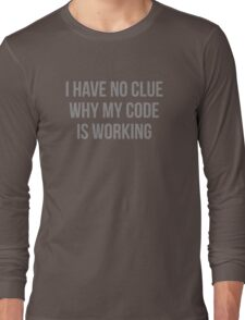 I Have No Clue Why My Code Is Working Long Sleeve T-Shirt