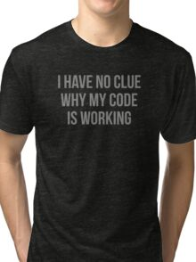 I Have No Clue Why My Code Is Working Tri-blend T-Shirt