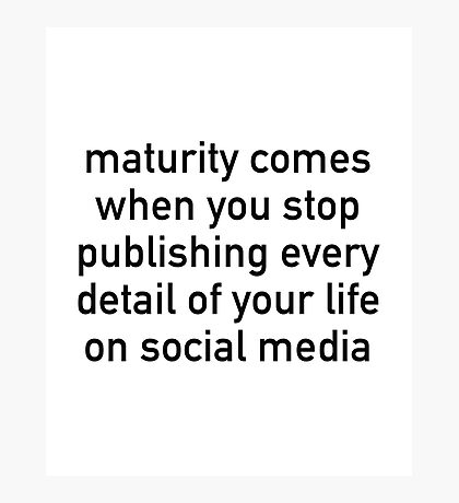 Maturity Comes When You Stop Publishing Photographic Print