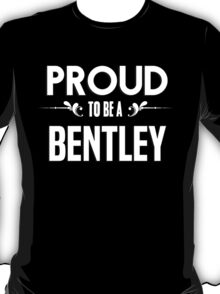 Proud to be a Bentley. Show your pride if your last name or surname is Bentley T-Shirt