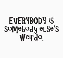 EVERYBODY is somebody else's weirdo. by digerati