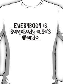 EVERYBODY is somebody else's weirdo. T-Shirt
