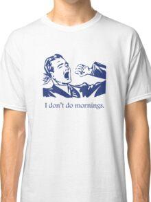 I Don't Do Mornings Classic T-Shirt