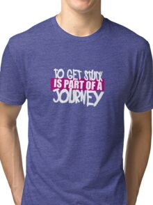 to get stuck is part of a journey Tri-blend T-Shirt