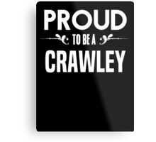 Proud to be a Crawley. Show your pride if your last name or surname is Crawley Metal Print