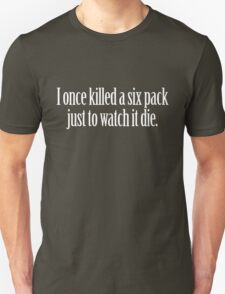 I once killed a six pack just to watch it die. Unisex T-Shirt