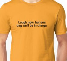 Laugh now, but one day we'll be in charge. Unisex T-Shirt