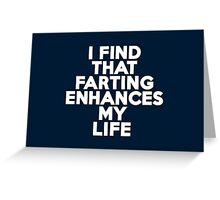 I find that farting enhances my life Greeting Card