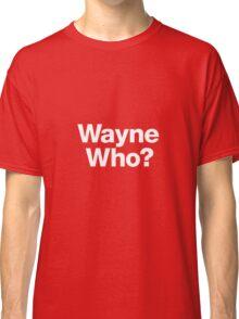 Wayne Who? Classic T-Shirt