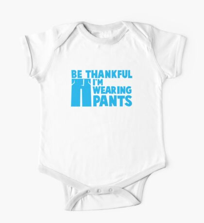 BE THANKFUL I'm WEARING PANTS!  One Piece - Short Sleeve