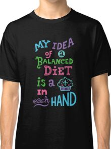My idea of a balanced diet is a cupcake in each hand-light Classic T-Shirt