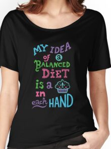 My idea of a balanced diet is a cupcake in each hand-light Women's Relaxed Fit T-Shirt