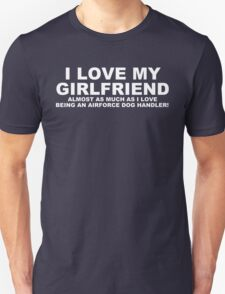 I LOVE MY GIRLFRIEND Almost As Much As I Love Being An Airforce Dog Handler T-Shirt