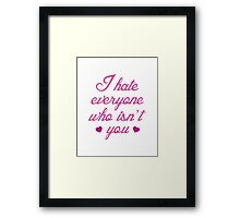I Hate Everyone Who Isn't You Framed Print
