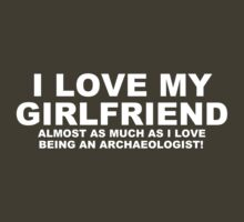 I LOVE MY GIRLFRIEND Almost As Much As I Love Being An Archaeologist by Chimpocalypse