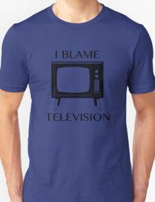 I Blame Television Unisex T-Shirt