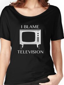 I Blame Television Women's Relaxed Fit T-Shirt
