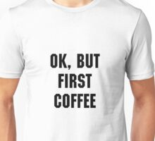 Ok, But First Coffee - White Unisex T-Shirt