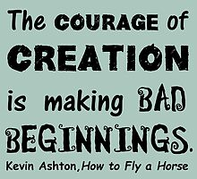 The Courage of Creation is Making Bad Beginnings, Kevin Ashton Quote by MHen