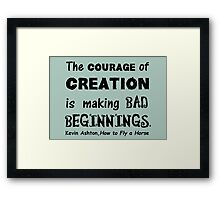 The Courage of Creation is Making Bad Beginnings, Kevin Ashton Quote Framed Print