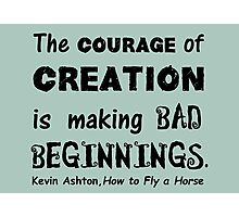 The Courage of Creation is Making Bad Beginnings, Kevin Ashton Quote Photographic Print