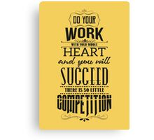 Do your work with your whole heart and you wil succeed. There is so little competition.  Canvas Print