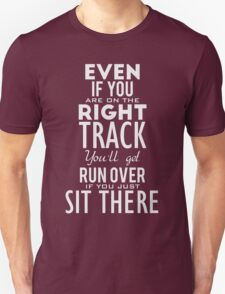 Even if you are on the right track, You'll get run over if you just sit there. T-Shirt