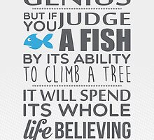 Everyone is a genius. But if you judge a fish by its ability to climb a tree, it will spend its whole life believing it is stupid – Einstein by nektarinchen
