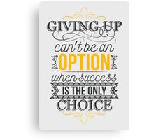 Giving up can't be an option when success is the only choice. Canvas Print