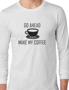 Go Ahead Make My Coffee Long Sleeve T-Shirt