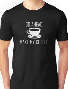 Go Ahead Make My Coffee Unisex T-Shirt