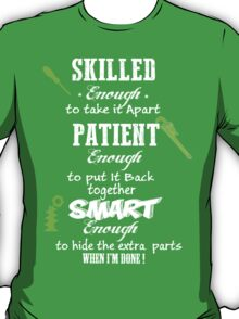 SKILLED enough to take it apart PATIENT enough to put it back together SMART enough to hide the extra parts when I'm done T-Shirt