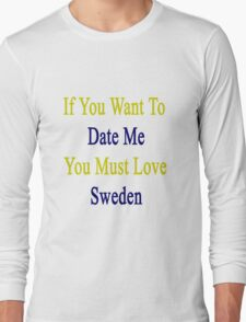 If You Want To Date Me You Must Love Sweden  Long Sleeve T-Shirt