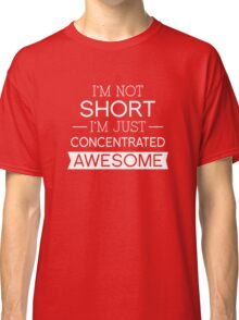 I'm Not Short I'm Just Concentrated Awesome Classic T-Shirt