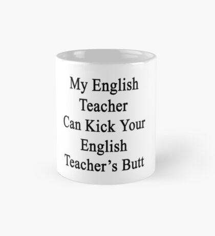 My English Teacher Can Kick Your English Teacher's Butt  Mug