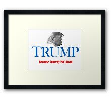 TRUMP: Because Comedy Isn't Dead Framed Print