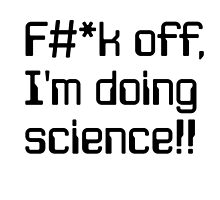 F#*k off, I'm doing science!! by Solfie