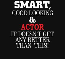 Smart, Good Looking & ACTOR It Doesn't Get Any Better Than This! T-Shirt