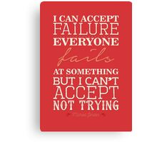 I can accept failure, everyone fails at something. But I can't accept not trying. Canvas Print