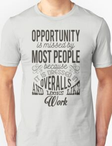 Opportunity is missed my most people because it is dressed in overalls and looks like work. T-Shirt