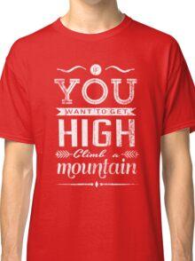 If you want to get high, climb a mountain. Classic T-Shirt